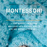 Montessori at Home Guide: A Short Introduction to Maria Montessori and a Practical Guide to Apply Her Inspiration at Home for Children Ages 0-2