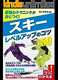 最強のテクニックが身につく!スキー レベルアップのコツ50 コツがわかる本