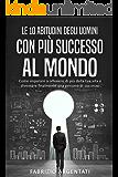 Le 10 abitudini degli uomini con più successo al mondo: Come imparare a ottenere di più dalla tua vita e diventare finalmente una persona di successo