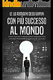 Le 10 abitudini degli uomini con più successo al mondo: Come imparare a ottenere di più dalla tua vita e diventare finalmente una persona di successo (Italian Edition)