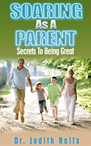 Parents! Soaring As A Parent: Secrets To Being Great