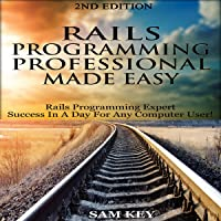 Rails Programming Professional Made Easy, 2nd Edition: Expert Rails Programming Success in a Day for Any Computer User!