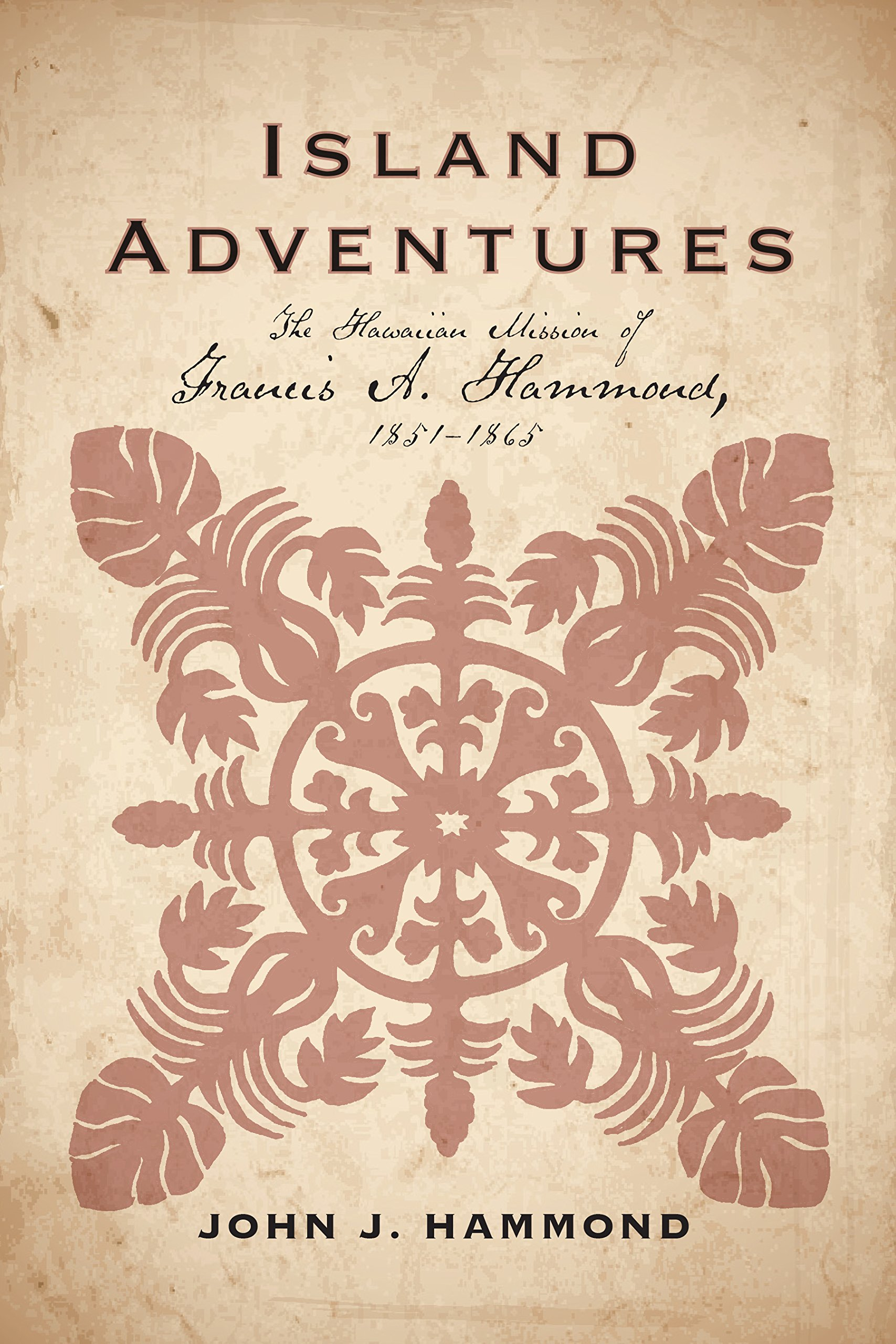Island Adventures: The Hawaiian Mission of Francis A. Hammond, 1851-1865 PDF