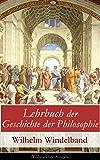 Lehrbuch der Geschichte der Philosophie (Vollständige Ausgabe): Die Philosophie der Griechen + Die hellenistisch-römische Philosophie + Mittelalter + Renaissance ... + Die Philosophie des 19. Jahrhunderts