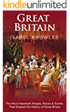Great Britain: The Most Important People, Places and Events That Shaped the History of Great Britain
