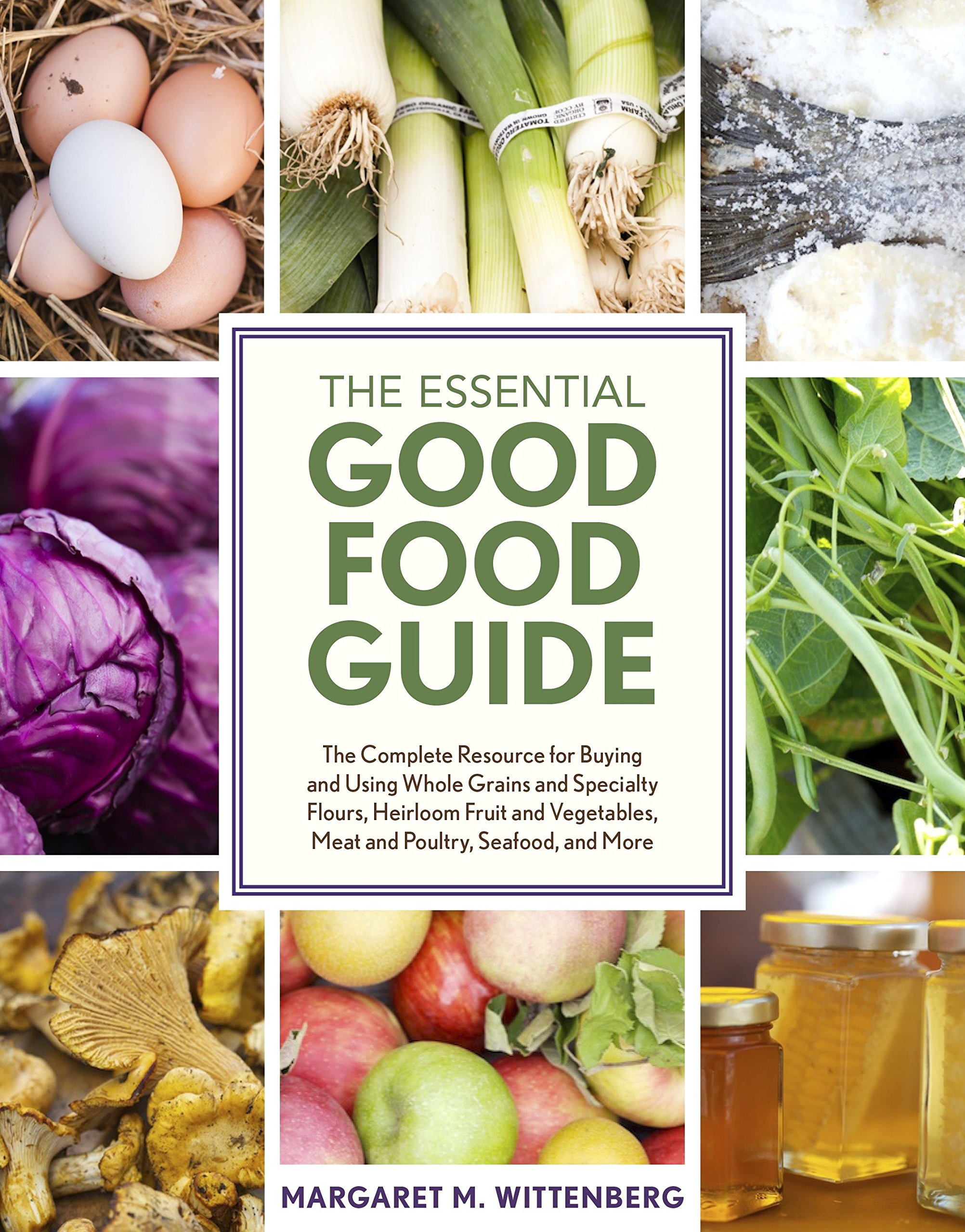 The Essential Good Food Guide: The Complete Resource for Buying and Using  Whole Grains and Specialty Flours, Heirloom Fruit and Vegetables, Meat and  Poultry ...