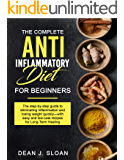 THE COMPLETE  ANTI-INFLAMMATORY DIET FOR BEGINNERS: The step-by-step guide to eliminating inflammation and losing weight quickly—with easy and low-cost recipes for Long-Term Healing