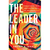 The Leader in You: Discovering Your Unexpected Path to Influence