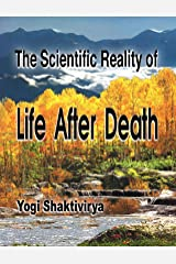 The Scientifically Proven Reality of Life After Death Kindle Edition
