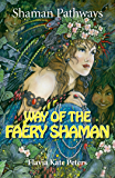 Shaman Pathways - Way of the Faery Shaman: The Book of Spells, Incantations, Meditations & Faery Magic