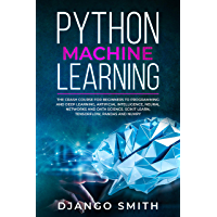 Python Machine Learning: The Crash Course for Beginners to Programming and Deep Learning, Artificial Intelligence, Neural Networks and Data Science. Scikit ... Pandas and Numpy. (English Edition)