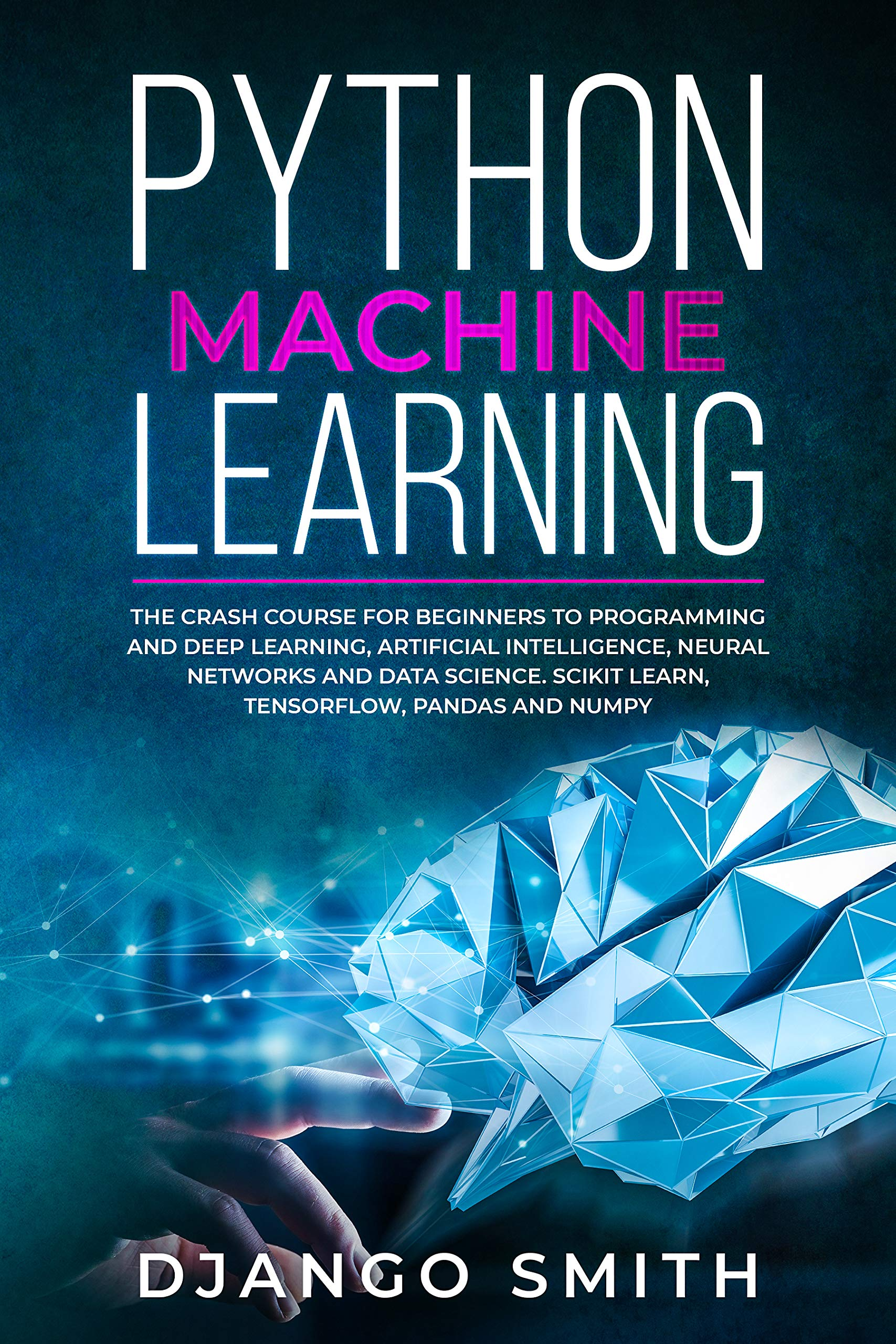 Python Machine Learning  The Crash Course For Beginners To Programming And Deep Learning Artificial Intelligence Neural Networks And Data Science. Scikit ... Pandas And Numpy.  English Edition