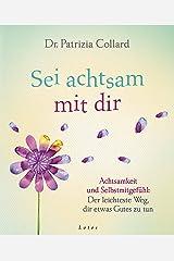 Sei achtsam mit dir: Achtsamkeit und Selbstmitgefühl: Der leichteste Weg, dir etwas Gutes zu tun (German Edition) Kindle Edition