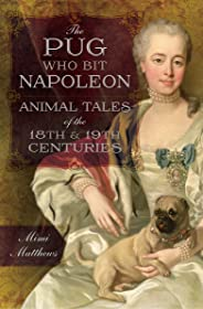 The Pug Who Bit Napoleon: Animal Tales of the 18th & 19th Centuries