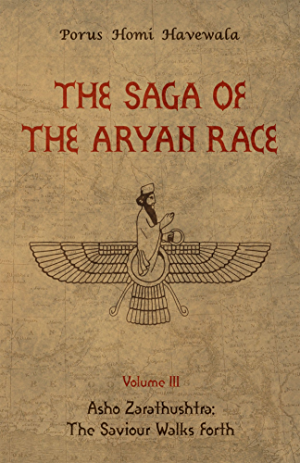 The Saga of the Aryan Race - Volume 3: Asho Zarathushtra: The Saviour Walks Forth