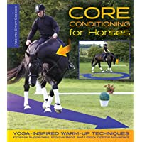 Core Conditioning for Horses: Yoga-Inspired Schooling Techniques Increase Suppleness, Improve Bend, and Unlock Optimal Movement