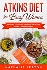 Atkins Diet for Busy Women: Look and Feel Better by Eating Satisfying Foods You Really Enjoy Kindle Edition