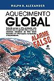 Aquecimento Global - alarme falso: Entenda porque o CO² produzido pelo homem não é o grande vilão e como os relatórios climáticos da ONU foram baseados em informações manipuladas e insustentáveis