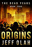 The Dead Years - ORIGINS - Book Zero (A Post-Apocalyptic Thriller)