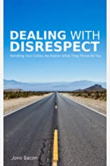 Dealing With Disrespect: Handling your critics, no matter what they throw at you Kindle Edition