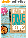 Healthy Five Ingredient Recipes: Delicious Recipes in 5 Ingredients or Less (Five Ingredient Cooking Series Book 2)