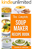 Soup Maker Recipe Book: Soup Recipe Book Soup Maker Cookbook Soup Maker Made Easy Soup Maker Cook Books Soup Maker Recipes: Soup Maker Cookery Books Soup ... Maker Cook Books Soup Maker Recipes Soup)