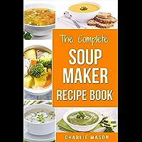 Soup Maker Recipe Book: Easy Made Cookbook Book Cook Books Recipes Cookery Cleanse (Soup Maker Recipe Book Soup Recipe…
