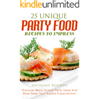 25 Unique Party Food Recipes to Impress: Discover Many Unique Party Ideas And Blow Away Your Guests Expectations!
