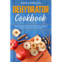 Dehydrator Cookbook: The Ultimate Guide for Beginners to Drying Food at Home, With More than 100 Healthy and Easy Recipes, Including Making Vegetables, Meats, Fruits and Much More (English Edition)