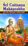 Sri Chaitanya Mahaprabhu His Life Religion and Philosophy