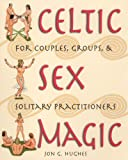 Celtic Sex Magic: For Couples, Groups, and Solitary Practitioners