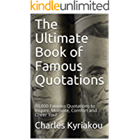 The Ultimate Book of Famous Quotations: 10,000 Famous Quotations to Inspire, Motivate, Comfort and Cheer You! (Ultimate Famous Quotes 1)