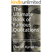 The Ultimate Book of Famous Quotations: 10,000 Famous Quotations to Inspire, Motivate, Comfort and Cheer You! (Ultimate…