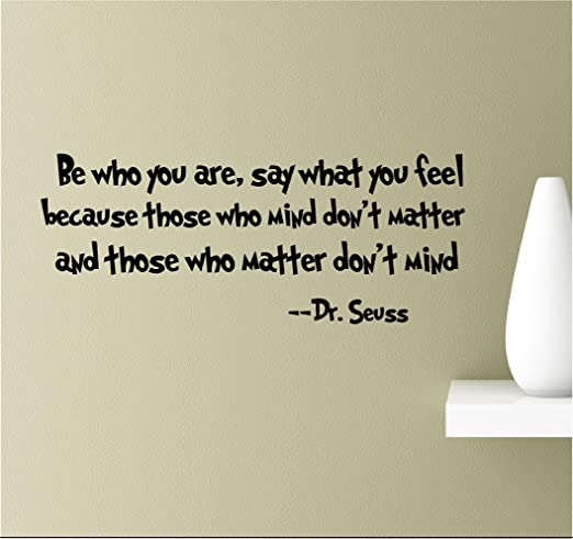 Be who you are, say what you feel because those who mind don\'t matter and  those who matter don\'t mind Vinyl Wall Art Inspirational Quotes Decal ...
