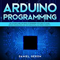 Arduino Programming: The Ultimate Guide for Absolute Beginners with Steps to Learn Arduino Programming and the Fundamental Electronic Concepts
