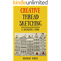 Creative Thread Sketching: A Beginner's Guide: Tips, techniques and projects for starting out in Thread Sketching and Thread Painting
