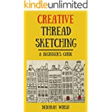 Creative Thread Sketching: A Beginner's Guide: Tips, techniques and projects for starting out in Thread Sketching and Thread