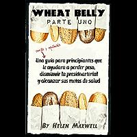 Wheat Belly: (Parte 1): Una sencilla y equilibrada guía para principiantes que le ayudara a perder peso, disminuir la presión arterial y alcanzar sus metas de salud