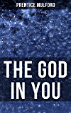 THE GOD IN YOU: How to Connect With Your Inner Forces - From one of the New Thought pioneers, Author of Thoughts are Things, Your Forces and How to Use Them & Gift of Spirit