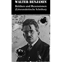Kritiken und Rezensionen (Litteratukritische Schriften): Walter Benjamin erhebt die Literaturkritik in den Rang der Hochliteratur