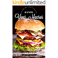 If It Fits Your Macros: The Ultimate Guide to IIFYM Flexible Diet: Burn Fat, Gain Energy and Build Muscle, While Eating the Foods You Love (Eat Your Way Lean & Healthy)