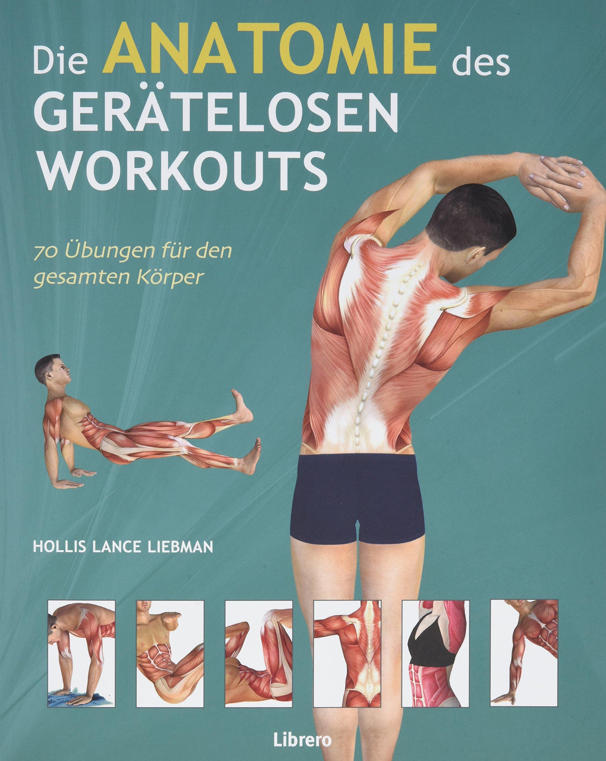 Die Anatomie des gerätelosen Workouts: 70 Übungen für den gesamten ...
