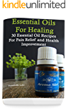 Essential Oils for Healing: 30 Essential Oil Recipes for Pain Relief and Health Improvement