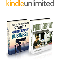 Photography Business: (2 Manuscripts - Take a Leap of Faith and Start a Photography Business and Photography: A Complete Beginner's Guide to Making Money Online with Your Camera)