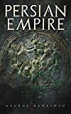 Persian Empire: Illustrated Edition: Conquests in Mesopotamia and Egypt, Wars Against Ancient Greece, The Great Emperors: Cyrus the Great, Darius I and Xerxes I (English Edition)