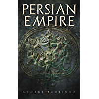 Persian Empire: Illustrated Edition: Conquests in Mesopotamia and Egypt, Wars Against Ancient Greece, The Great Emperors…