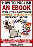 How to Publish an eBook Even If You Can't Write and Make Thousands of Dollars in Passive Income: A Step-By-Step Illustrated Guide On How To Successfully Publish on Amazon KDP