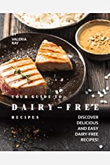 Your Guide to Dairy-Free Recipes: Discover Delicious and Easy Dairy-Free Recipes! Kindle Edition