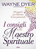 I Consigli di un Maestro Spirituale: 10 segreti per liberare il tuo potenziale
