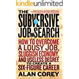 The Subversive Job Search: How to Overcome a Lousy Job, Sluggish Economy, and Useless Degree to Create a Six-Figure Career (English Edition)